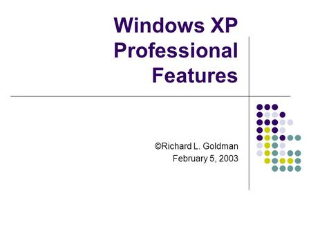 Windows XP Professional Features ©Richard L. Goldman February 5, 2003.