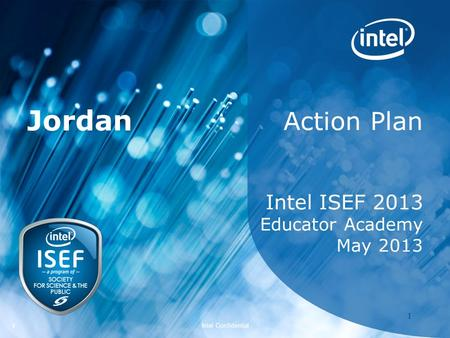Intel ISEF 2011 – Educator Academy 1 Intel Confidential 11 Action Plan Intel ISEF 2013 Educator Academy May 2013 Jordan.