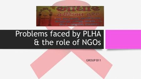 Problems faced by PLHA & the role of NGOs GROUP B11.