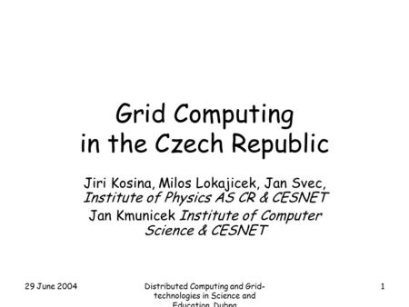 29 June 2004Distributed Computing and Grid- technologies in Science and Education. Dubna 1 Grid Computing in the Czech Republic Jiri Kosina, Milos Lokajicek,