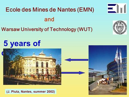 Ecole des Mines de Nantes (EMN) and Warsaw University of Technology (WUT) 5 years of cooperation (J. Pluta, Nantes, summer 2002)