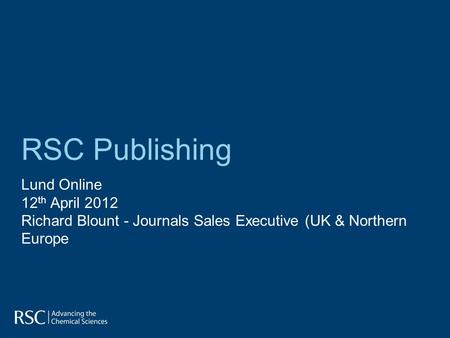 RSC Publishing Lund Online 12 th April 2012 Richard Blount - Journals Sales Executive (UK & Northern Europe.
