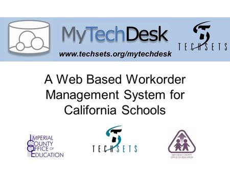 Www.techsets.org/mytechdesk A Web Based Workorder Management System for California Schools.