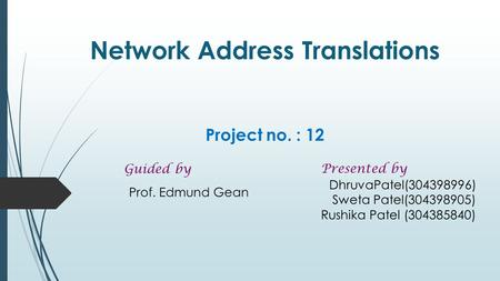 Network Address Translations Project no. : 12 Prof. Edmund Gean Presented by DhruvaPatel(304398996) Sweta Patel(304398905) Rushika Patel (304385840) Guided.