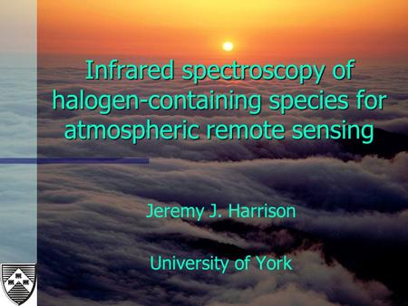 Infrared spectroscopy of halogen-containing species for atmospheric remote sensing Jeremy J. Harrison University of York.