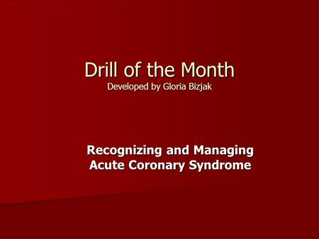 Drill of the Month Developed by Gloria Bizjak Recognizing and Managing Acute Coronary Syndrome.