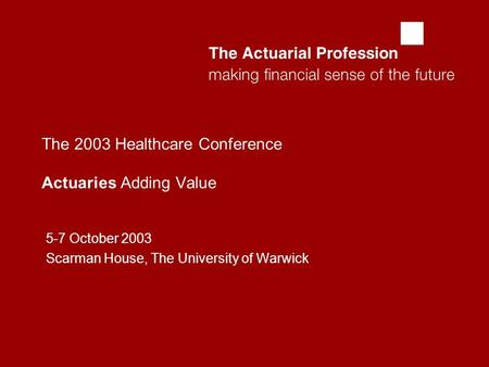  The 2003 Healthcare Conference Actuaries Adding Value 5-7 October 2003 Scarman House, The University of Warwick.