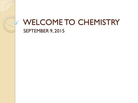 WELCOME TO CHEMISTRY SEPTEMBER 9, 2015. DO NOW NO ASSIGNED SEAT TODAY OPEN UP THE PURPLE CHEMISTRY IN- CLASS FOLDER AND TAKE OUT THE STUDENT SURVEY. WORK.