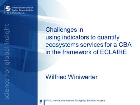Challenges in using indicators to quantify ecosystems services for a CBA in the framework of ECLAIRE Wilfried Winiwarter.