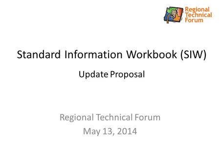 Standard Information Workbook (SIW) Update Proposal Regional Technical Forum May 13, 2014.