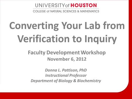 Converting Your Lab from Verification to Inquiry Faculty Development Workshop November 6, 2012 Donna L. Pattison, PhD Instructional Professor Department.