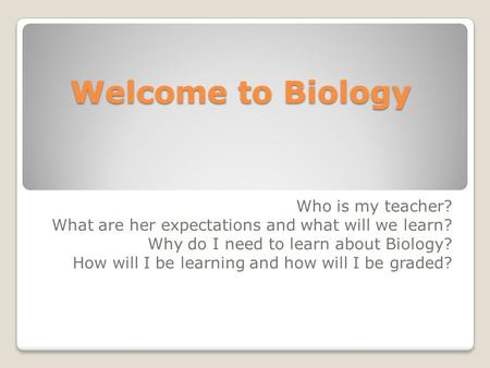 Welcome to Biology Who is my teacher? What are her expectations and what will we learn? Why do I need to learn about Biology? How will I be learning and.