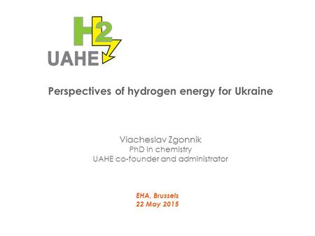 Perspectives of hydrogen energy for Ukraine EHA, Brussels 22 May 2015 Viacheslav Zgonnik PhD in chemistry UAHE co-founder and administrator.