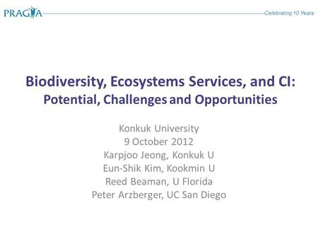 Celebrating 10 Years Biodiversity, Ecosystems Services, and CI: Potential, Challenges and Opportunities Konkuk University 9 October 2012 Karpjoo Jeong,