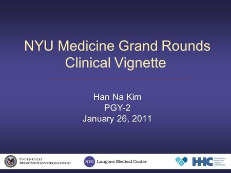 NYU Medicine Grand Rounds Clinical Vignette Han Na Kim PGY-2 January 26, 2011 U NITED S TATES D EPARTMENT OF V ETERANS A FFAIRS.