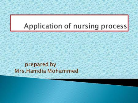 Prepared by Mrs.Hamdia Mohammed. 1-Define nursing process 2-Define nursing care plan 3- List the basic components of the Nursing Process. 3-Enumerate.
