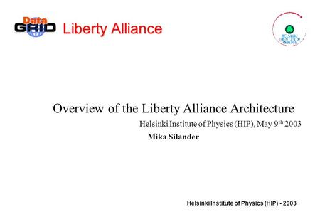 Helsinki Institute of Physics (HIP) - 2003 Liberty Alliance Overview of the Liberty Alliance Architecture Helsinki Institute of Physics (HIP), May 9 th.
