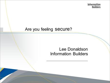 Are you feeling secure ? Lee Donaldson Information Builders.