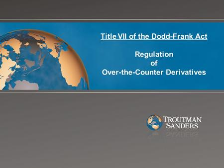 Title VII of the Dodd-Frank Act Regulation of Over-the-Counter Derivatives.