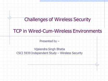 Challenges of Wireless Security TCP in Wired-Cum-Wireless Environments Presented by – Vijaiendra Singh Bhatia CSCI 5939 Independent Study – Wireless Security.
