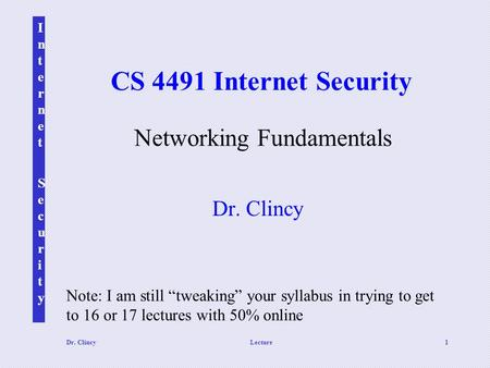 "Internet SecurityInternet Security Dr. ClincyLecture1 CS 4491 Internet Security Dr. Clincy Networking Fundamentals Note: I am still ""tweaking"" your syllabus."