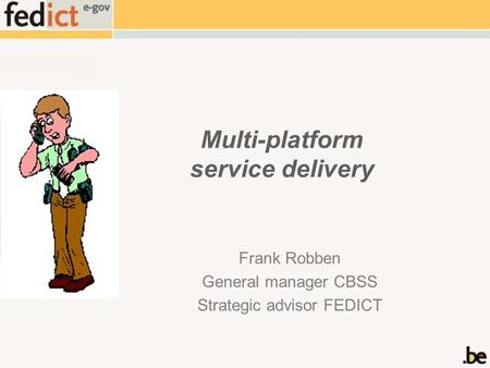 Multi-platform service delivery Frank Robben General manager CBSS Strategic advisor FEDICT.