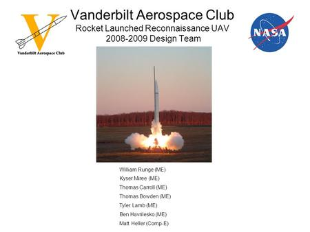 Vanderbilt Aerospace Club Rocket Launched Reconnaissance UAV 2008-2009 Design Team William Runge (ME) Kyser Miree (ME) Thomas Carroll (ME) Thomas Bowden.