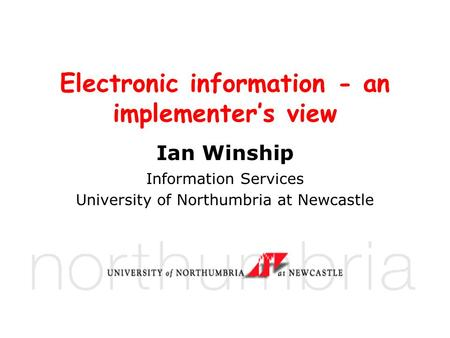 Electronic information - an implementer's view Ian Winship Information Services University of Northumbria at Newcastle.