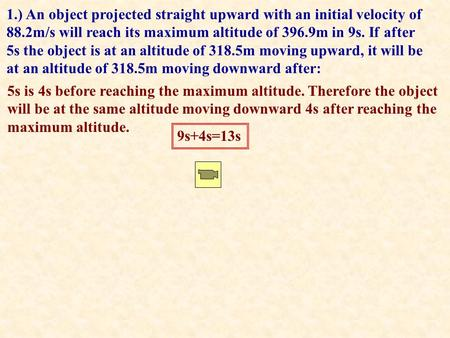 1.) An object projected straight upward with an initial velocity of 88.2m/s will reach its maximum altitude of 396.9m in 9s. If after 5s the object is.