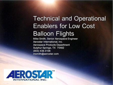 Technical and Operational Enablers for Low Cost Balloon Flights Mike Smith, Senior Aerospace Engineer Aerostar International, Inc. Aerospace Products Department.