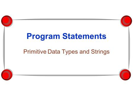 Program Statements Primitive Data Types and Strings.