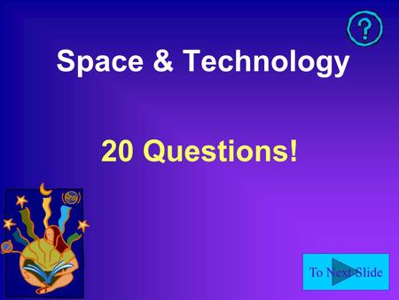To Next Slide Space & Technology 20 Questions!. To Next Slide What is the largest planet? Jupiter.