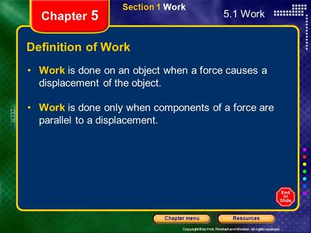 Copyright © by Holt, Rinehart and Winston. All rights reserved. ResourcesChapter menu Section 1 Work Chapter 5 Definition of Work Work is done on an object.