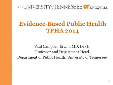 Evidence-Based Public Health TPHA 2014 Paul Campbell Erwin, MD, DrPH Professor and Department Head Department of Public Health, University of Tennessee.