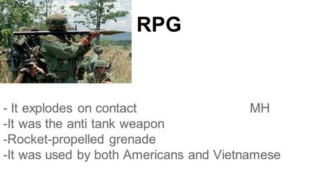 RPG - It explodes on contact MH -It was the anti tank weapon -Rocket-propelled grenade -It was used by both Americans and Vietnamese.