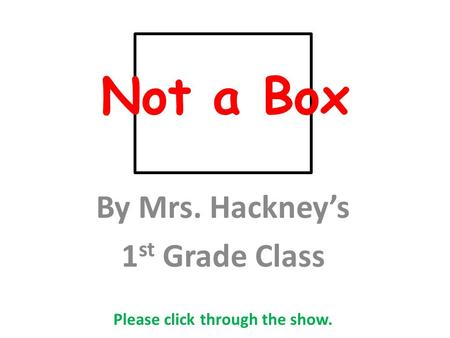Not a Box By Mrs. Hackney's 1 st Grade Class Please click through the show.