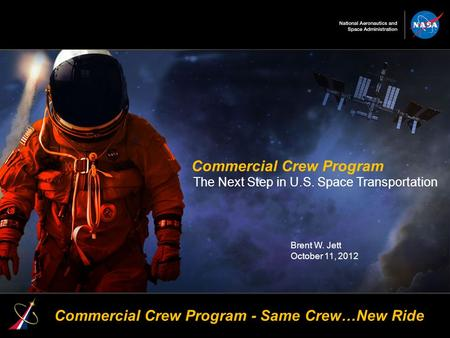 1 Commercial Crew Program The Next Step in U.S. Space Transportation Brent W. Jett October 11, 2012 Commercial Crew Program - Same Crew…New Ride.