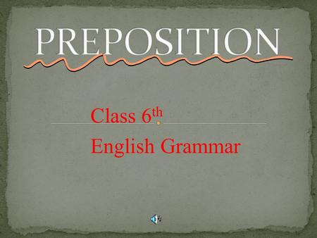 Class 6 th English Grammar. A preposition is a part of speech that shows a relationship between two things. Location (on, under, in) Timing (before, after,