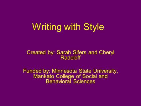 Writing with Style Created by: Sarah Sifers and Cheryl Radeloff Funded by: Minnesota State University, Mankato College of Social and Behavioral Sciences.