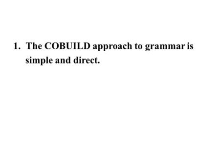 1.The COBUILD approach to grammar is simple and direct.