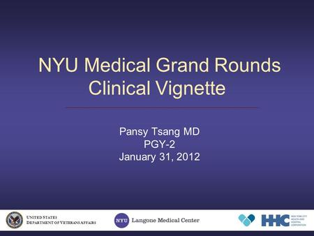 NYU Medical Grand Rounds Clinical Vignette Pansy Tsang MD PGY-2 January 31, 2012 U NITED S TATES D EPARTMENT OF V ETERANS A FFAIRS.