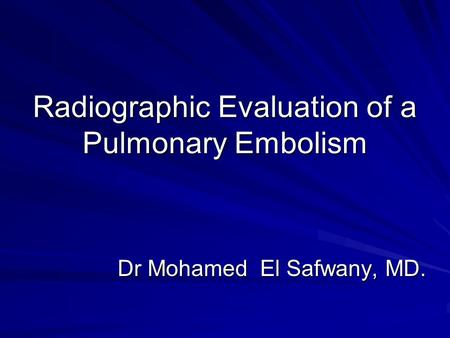Radiographic Evaluation of a Pulmonary Embolism Dr Mohamed El Safwany, MD.