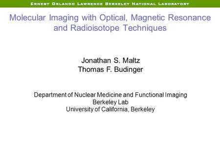Molecular Imaging with Optical, Magnetic Resonance and Radioisotope Techniques Jonathan S. Maltz Thomas F. Budinger Department of Nuclear Medicine and.