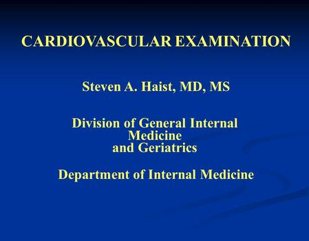 CARDIOVASCULAR EXAMINATION Steven A. Haist, MD, MS Division of General Internal Medicine and Geriatrics Department of Internal Medicine.