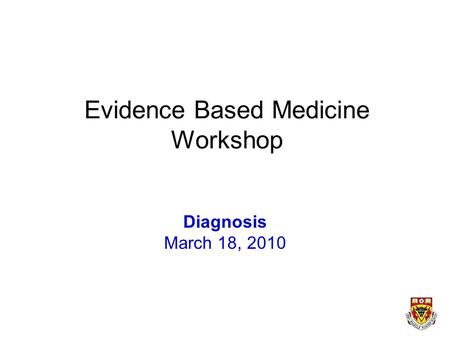 Evidence Based Medicine Workshop Diagnosis March 18, 2010.