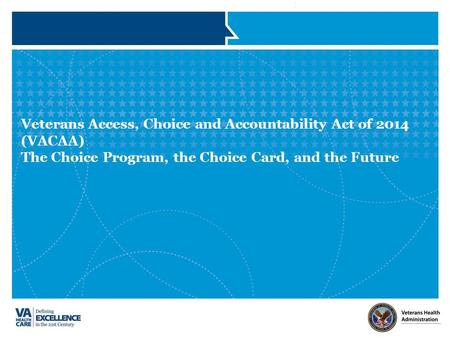 Veterans Access, Choice and Accountability Act of 2014 (VACAA) The Choice Program, the Choice Card, and the Future.