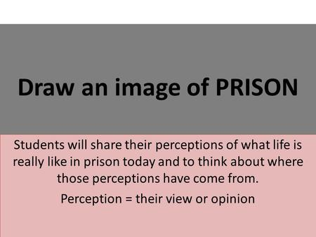 Draw an image of PRISON Students will share their perceptions of what life is really like in prison today and to think about where those perceptions have.