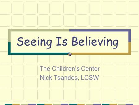 Seeing Is Believing The Children's Center Nick Tsandes, LCSW.