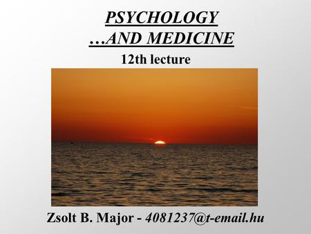 PSYCHOLOGY …AND MEDICINE Zsolt B. Major - 12th lecture.