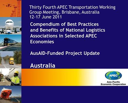 Compendium of Best Practices and Benefits of National Logistics Associations in Selected APEC Economies AusAID-Funded Project Update Australia Economy: